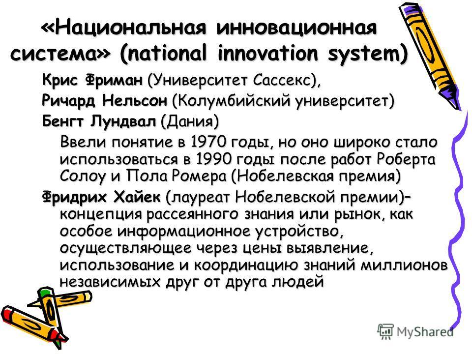 «Национальная инновационная система» (national innovation system) Крис Фриман (Университет Сассекс), Ричард Нельсон (Колумбийский университет) Бенгт Лундвал (Дания) Ввели понятие в 1970 годы, но оно широко стало использоваться в 1990 годы после работ