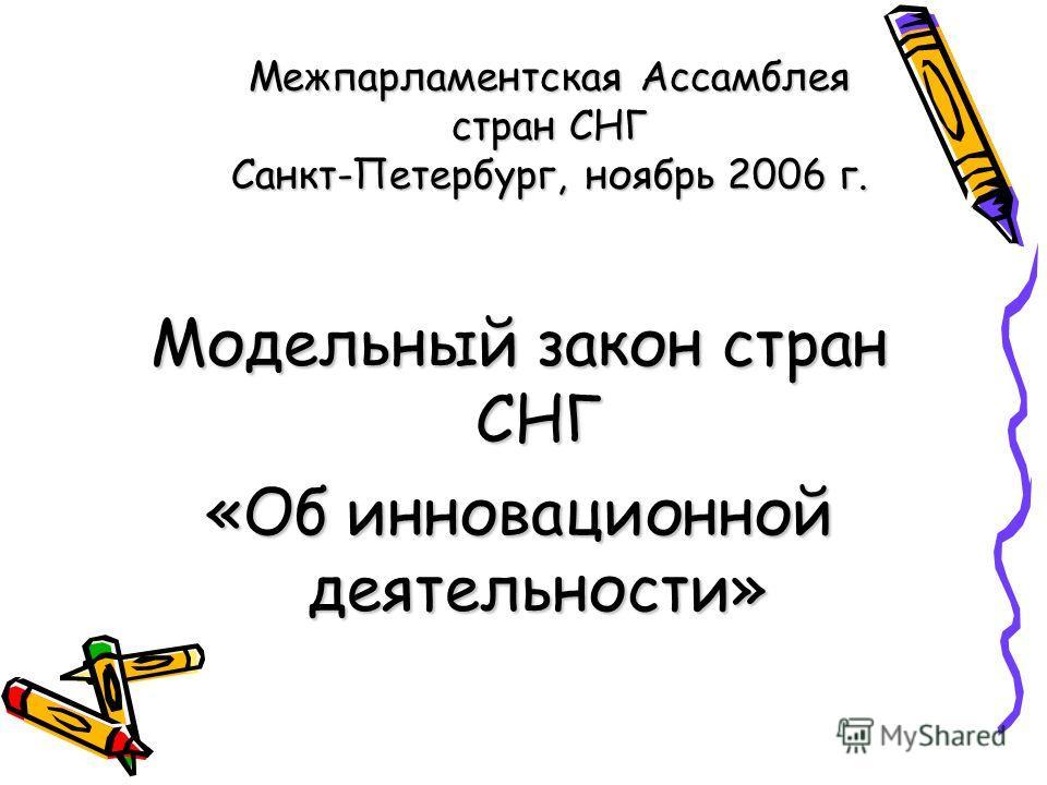 Межпарламентская Ассамблея стран СНГ Санкт-Петербург, ноябрь 2006 г. Модельный закон стран СНГ «Об инновационной деятельности»