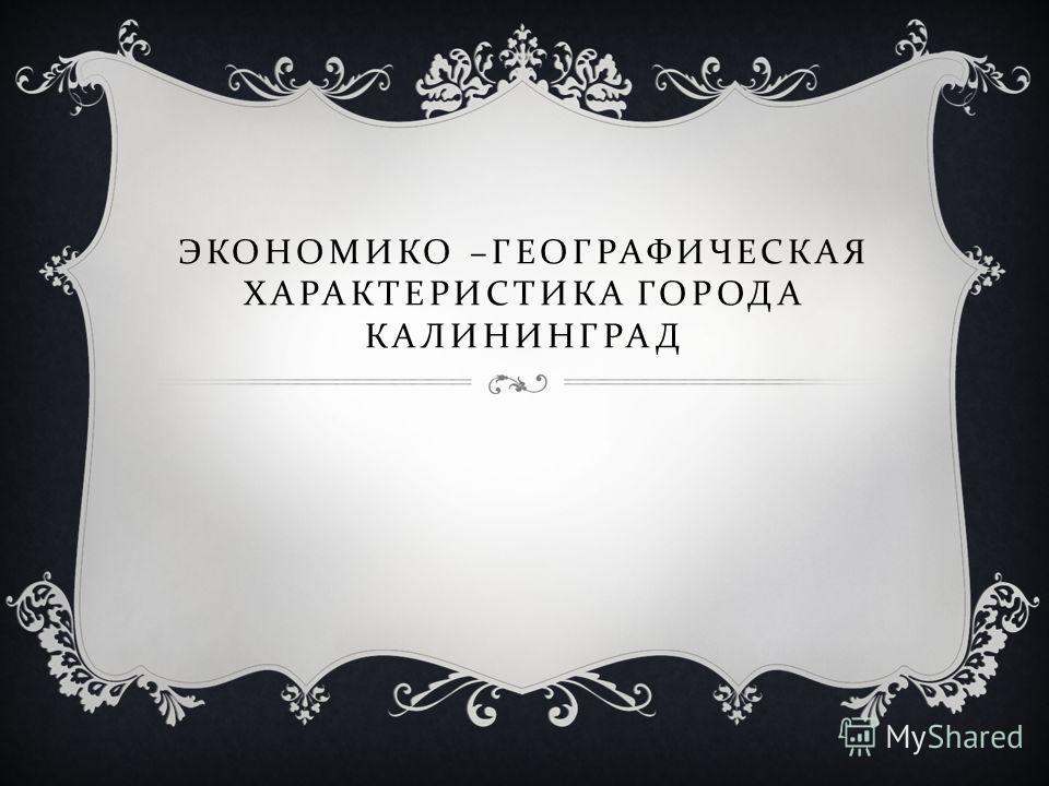 ЭКОНОМИКО – ГЕОГРАФИЧЕСКАЯ ХАРАКТЕРИСТИКА ГОРОДА КАЛИНИНГРАД