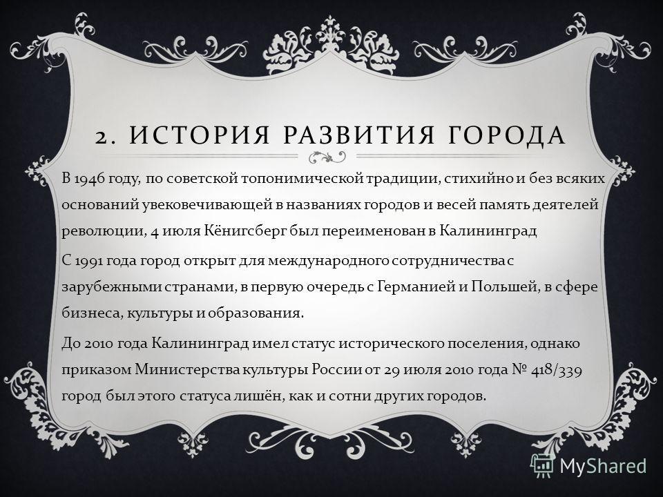 2. ИСТОРИЯ РАЗВИТИЯ ГОРОДА В 1946 году, по советской топонимической традиции, стихийно и без всяких оснований увековечивающей в названиях городов и весей память деятелей революции, 4 июля Кёнигсберг был переименован в Калининград С 1991 года город от