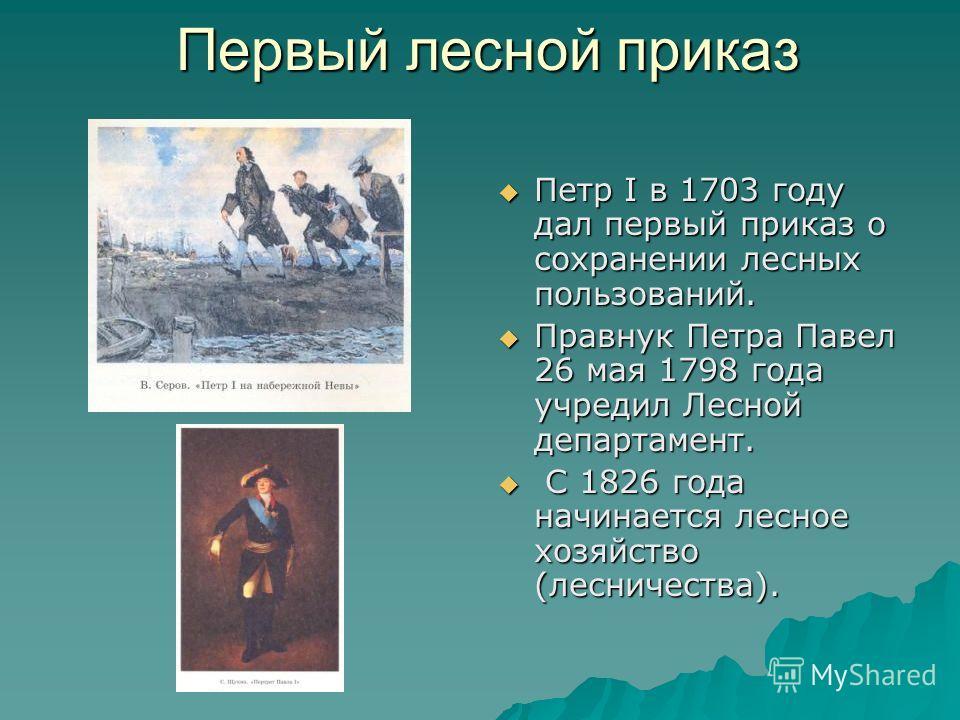 Первый лесной приказ Петр I в 1703 году дал первый приказ о сохранении лесных пользований. Петр I в 1703 году дал первый приказ о сохранении лесных пользований. Правнук Петра Павел 26 мая 1798 года учредил Лесной департамент. Правнук Петра Павел 26 м
