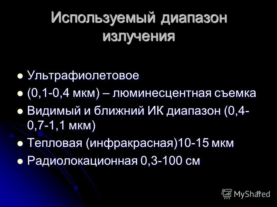 10 Используемый диапазон излучения Ультрафиолетовое Ультрафиолетовое (0,1-0,4 мкм) – люминесцентная съемка (0,1-0,4 мкм) – люминесцентная съемка Видимый и ближний ИК диапазон (0,4- 0,7-1,1 мкм) Видимый и ближний ИК диапазон (0,4- 0,7-1,1 мкм) Теплова