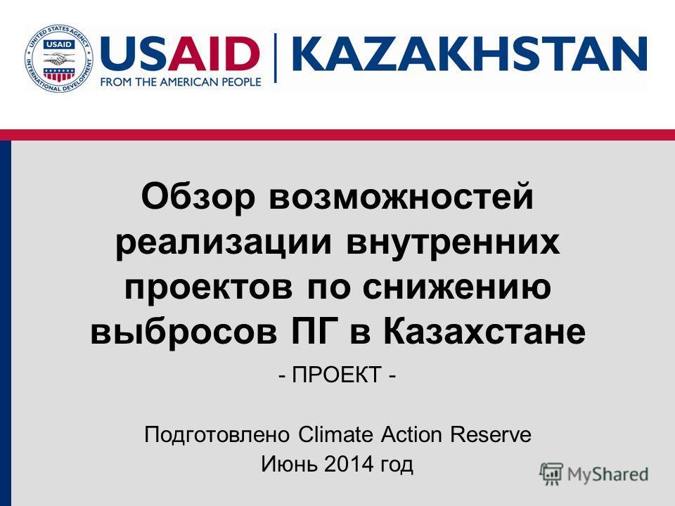 Обзор возможностей реализации внутренних проектов по снижению выбросов ПГ в Казахстане - ПРОЕКТ - Подготовлено Climate Action Reserve Июнь 2014 год
