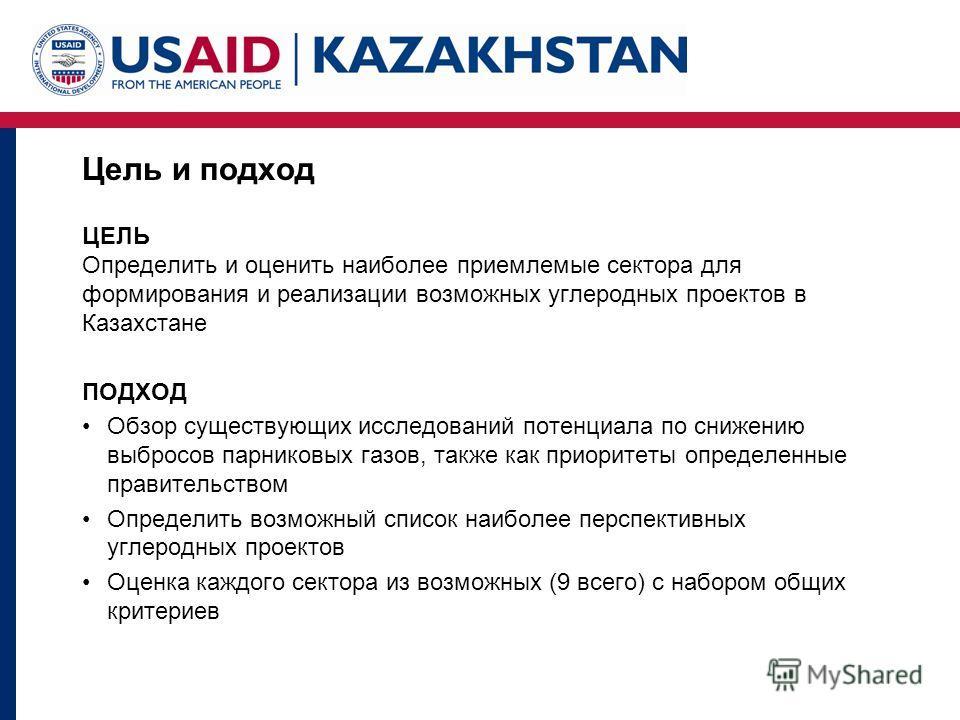 Цель и подход ЦЕЛЬ Определить и оценить наиболее приемлемые сектора для формирования и реализации возможных углеродных проектов в Казахстане ПОДХОД Обзор существующих исследований потенциала по снижению выбросов парниковых газов, также как приоритеты