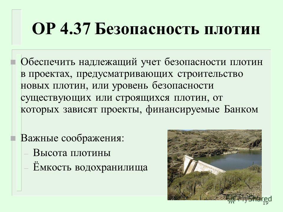 19 OP 4.37 Безопасность плотин n Обеспечить надлежащий учет безопасности плотин в проектах, предусматривающих строительство новых плотин, или уровень безопасности существующих или строящихся плотин, от которых зависят проекты, финансируемые Банком n
