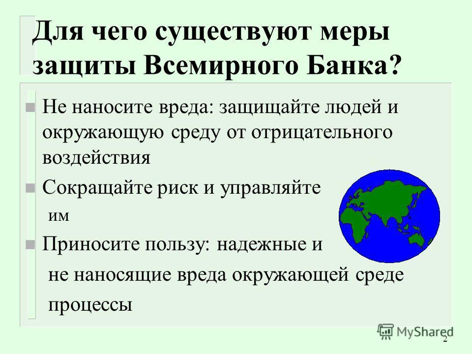 2 Для чего существуют меры защиты Всемирного Банка? n Не наносите вреда: защищайте людей и окружающую среду от отрицательного воздействия n Сокращайте риск и управляйте им n Приносите пользу: надежные и не наносящие вреда окружающей среде процессы