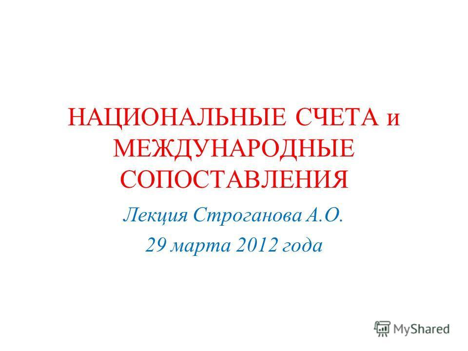 НАЦИОНАЛЬНЫЕ СЧЕТА и МЕЖДУНАРОДНЫЕ СОПОСТАВЛЕНИЯ Лекция Строганова А.О. 29 марта 2012 года