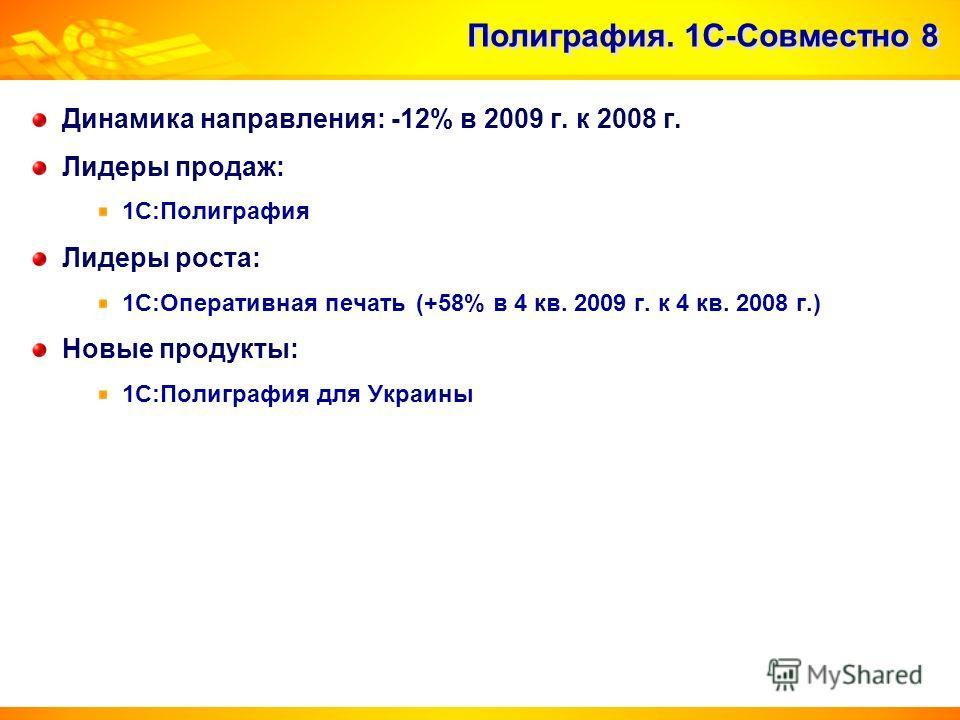 Полиграфия. 1С-Совместно 8 Динамика направления: -12% в 2009 г. к 2008 г. Лидеры продаж: 1С:Полиграфия Лидеры роста: 1С:Оперативная печать (+58% в 4 кв. 2009 г. к 4 кв. 2008 г.) Новые продукты: 1С:Полиграфия для Украины