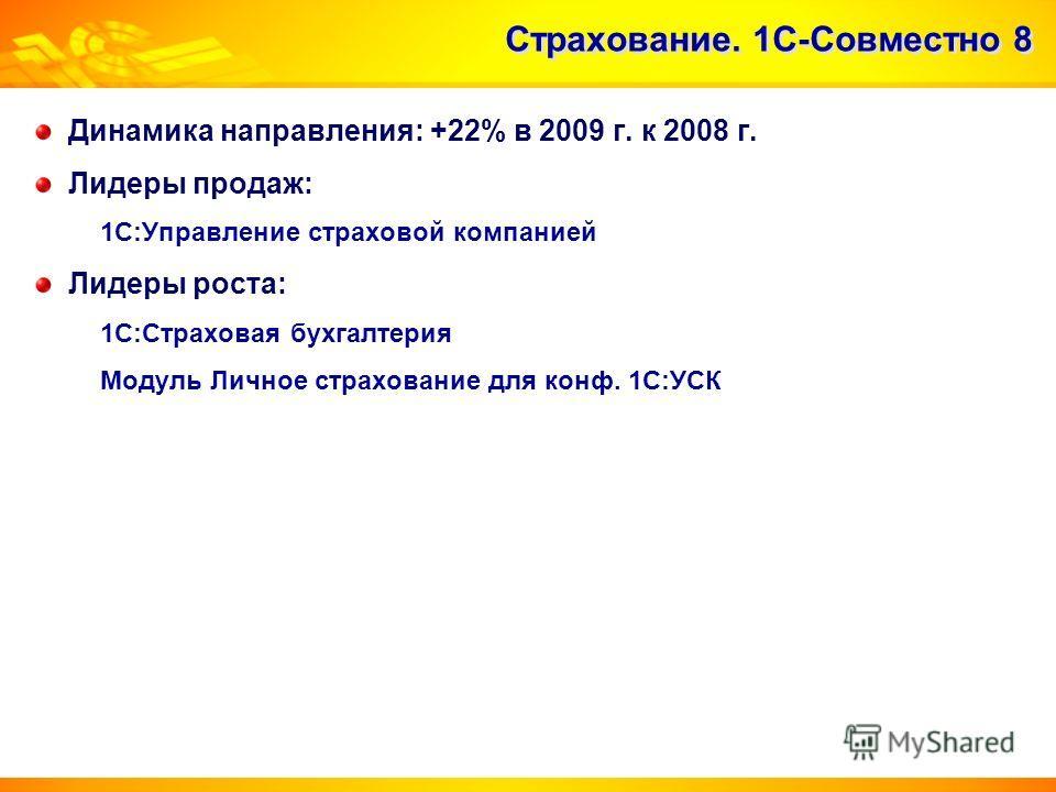 Страхование. 1С-Совместно 8 Динамика направления: +22% в 2009 г. к 2008 г. Лидеры продаж: 1С:Управление страховой компанией Лидеры роста: 1С:Страховая бухгалтерия Модуль Личное страхование для конф. 1С:УСК