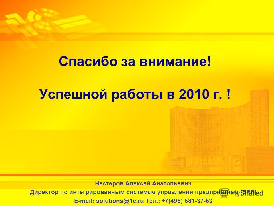 2-3 февраля 2010 г. Спасибо за внимание! Успешной работы в 2010 г. ! Нестеров Алексей Анатольевич Директор по интегрированным системам управления предприятием (ERP) E-mail: solutions@1c.ru Тел.: +7(495) 681-37-63