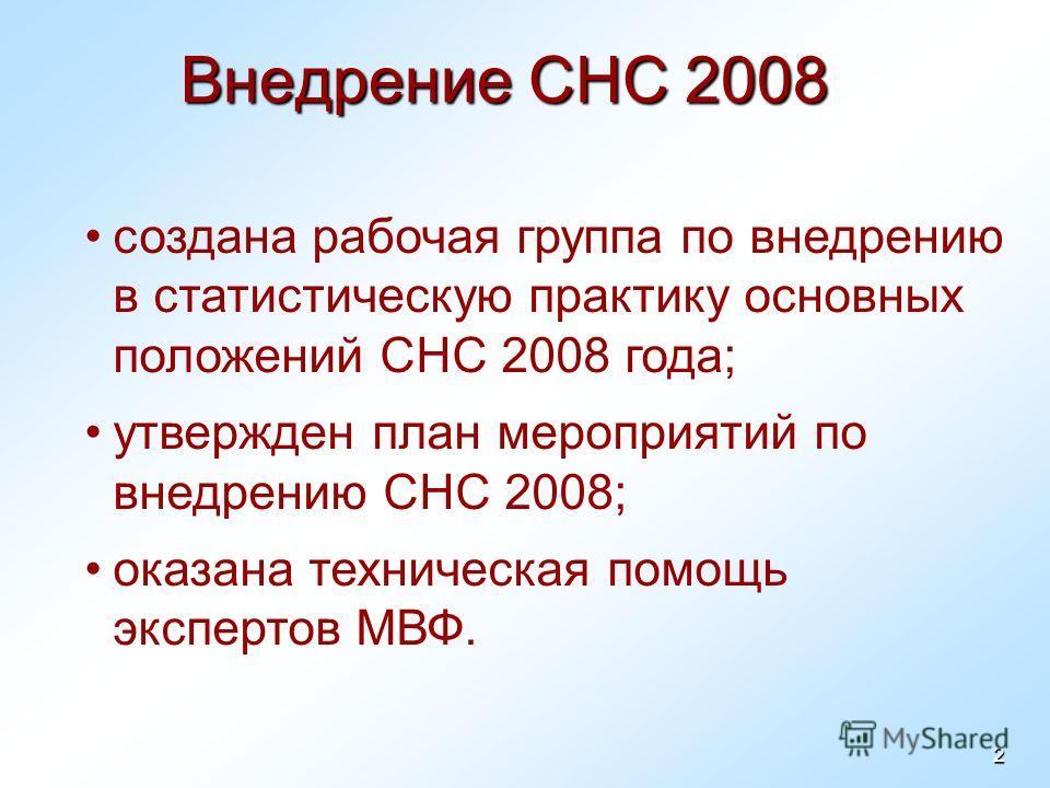 2 Внедрение СНС 2008 создана рабочая группа по внедрению в статистическую практику основных положений СНС 2008 года; утвержден план мероприятий по внедрению СНС 2008; оказана техническая помощь экспертов МВФ.