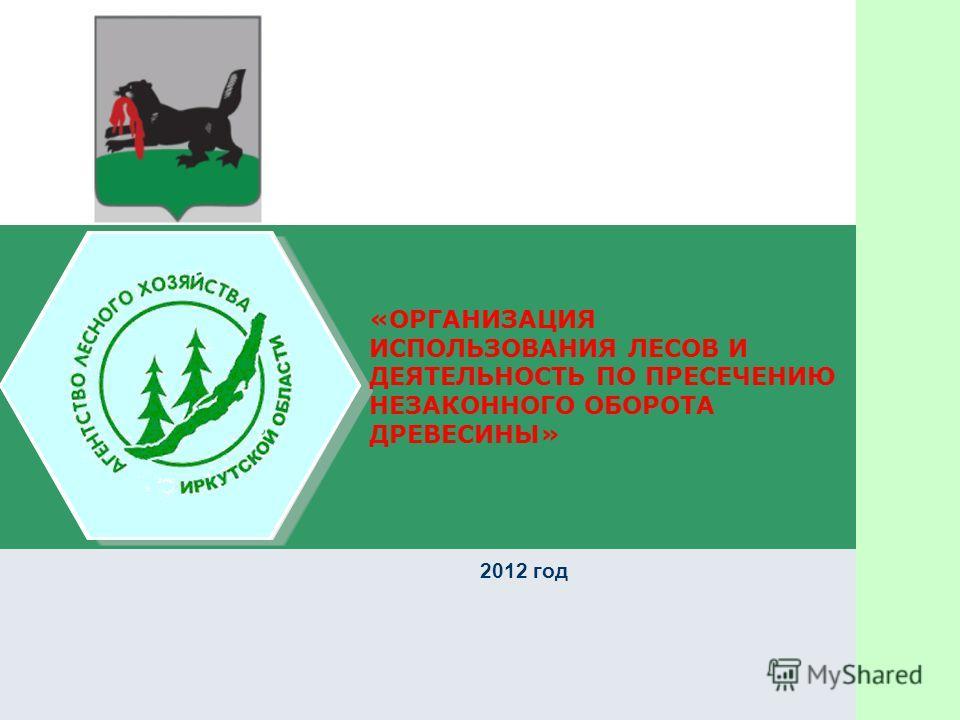«ОРГАНИЗАЦИЯ ИСПОЛЬЗОВАНИЯ ЛЕСОВ И ДЕЯТЕЛЬНОСТЬ ПО ПРЕСЕЧЕНИЮ НЕЗАКОННОГО ОБОРОТА ДРЕВЕСИНЫ» 2012 год