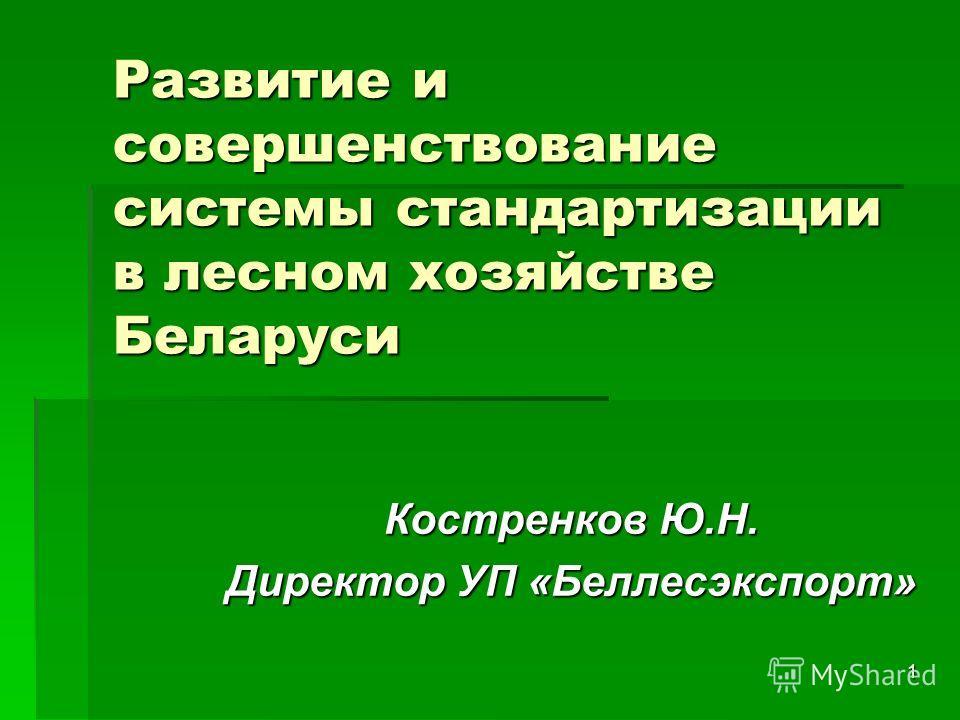 1 Развитие и совершенствование системы стандартизации в лесном хозяйстве Беларуси Костренков Ю.Н. Директор УП «Беллесэкспорт»