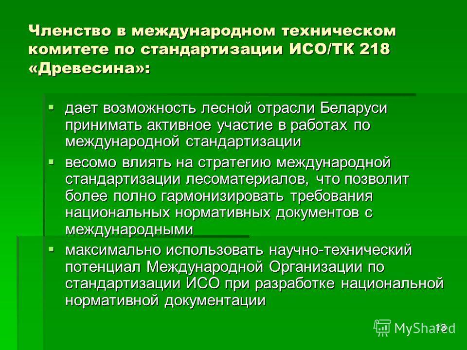 13 Членство в международном техническом комитете по стандартизации ИСО/ТК 218 «Древесина»: дает возможность лесной отрасли Беларуси принимать активное участие в работах по международной стандартизации дает возможность лесной отрасли Беларуси принимат