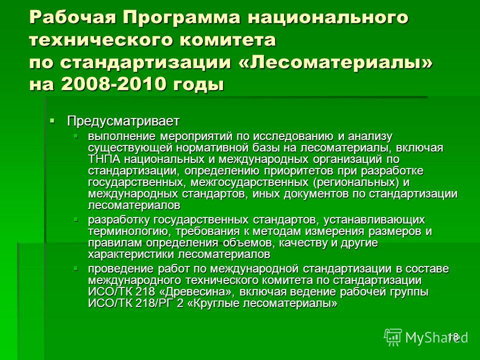 18 Рабочая Программа национального технического комитета по стандартизации «Лесоматериалы» на 2008-2010 годы Предусматривает Предусматривает выполнение мероприятий по исследованию и анализу существующей нормативной базы на лесоматериалы, включая ТНПА