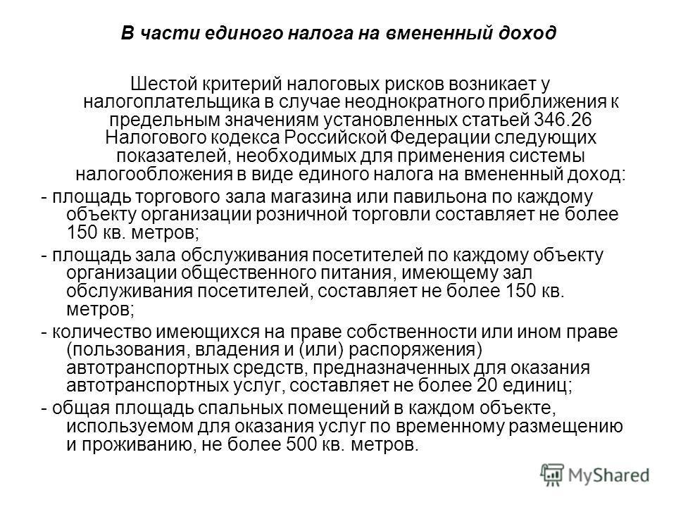 В части единого налога на вмененный доход Шестой критерий налоговых рисков возникает у налогоплательщика в случае неоднократного приближения к предельным значениям установленных статьей 346.26 Налогового кодекса Российской Федерации следующих показат