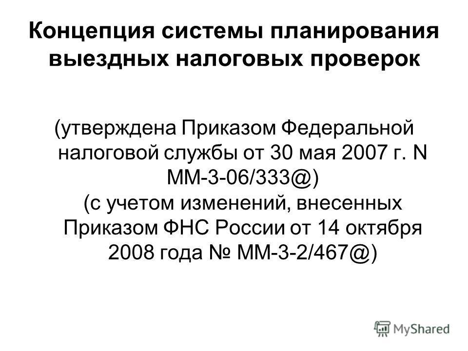Концепция системы планирования выездных налоговых проверок (утверждена Приказом Федеральной налоговой службы от 30 мая 2007 г. N ММ-3-06/333@) (с учетом изменений, внесенных Приказом ФНС России от 14 октября 2008 года ММ-3-2/467@)