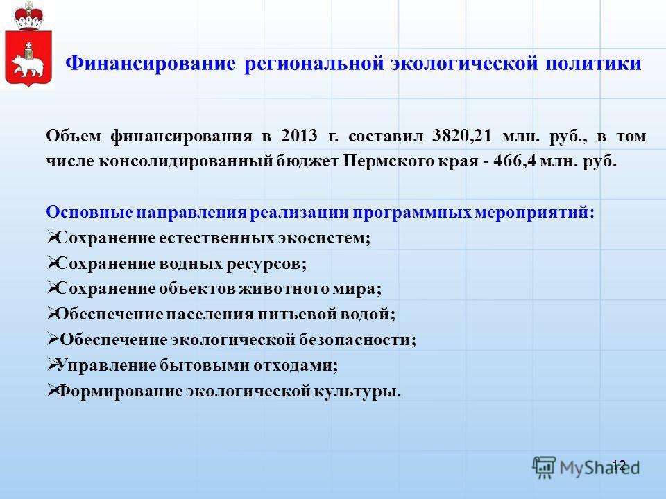 Финансирование региональной экологической политики 12 Объем финансирования в 2013 г. составил 3820,21 млн. руб., в том числе консолидированный бюджет Пермского края - 466,4 млн. руб. Основные направления реализации программных мероприятий: Сохранение