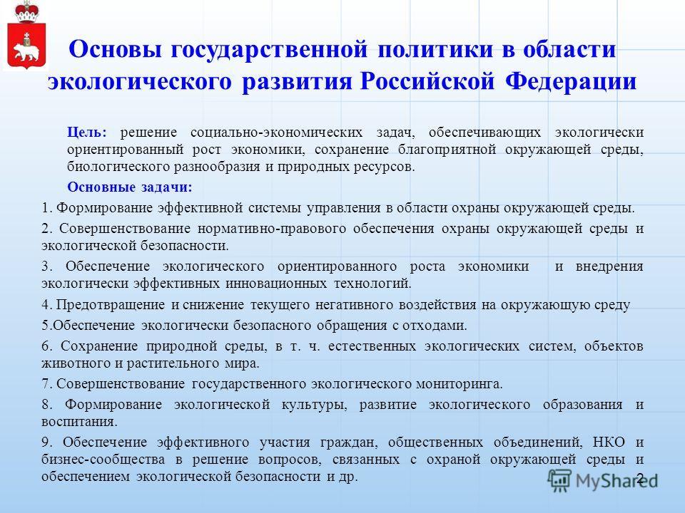 Основы государственной политики в области экологического развития Российской Федерации Цель: решение социально-экономических задач, обеспечивающих экологически ориентированный рост экономики, сохранение благоприятной окружающей среды, биологического