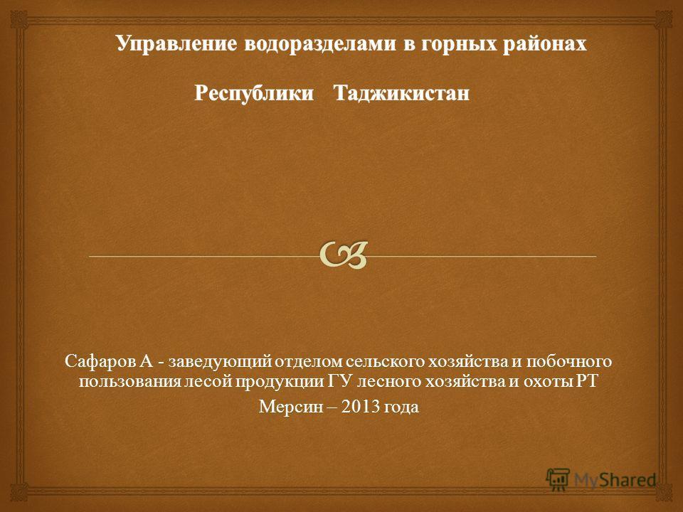 Сафаров А - заведующий отделом сельского хозяйства и побочного пользования лесой продукции ГУ лесного хозяйства и охоты РТ Мерсин – 2013 года