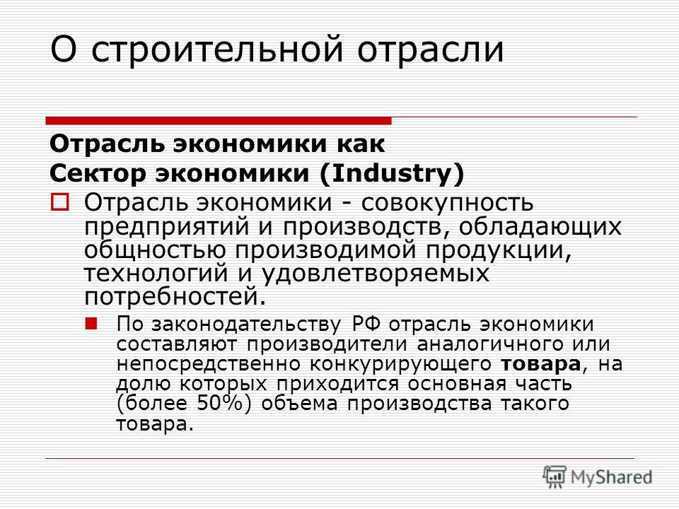 О строительной отрасли Отрасль экономики как Сектор экономики (Industry) Отрасль экономики - совокупность предприятий и производств, обладающих общностью производимой продукции, технологий и удовлетворяемых потребностей. По законодательству РФ отрасл