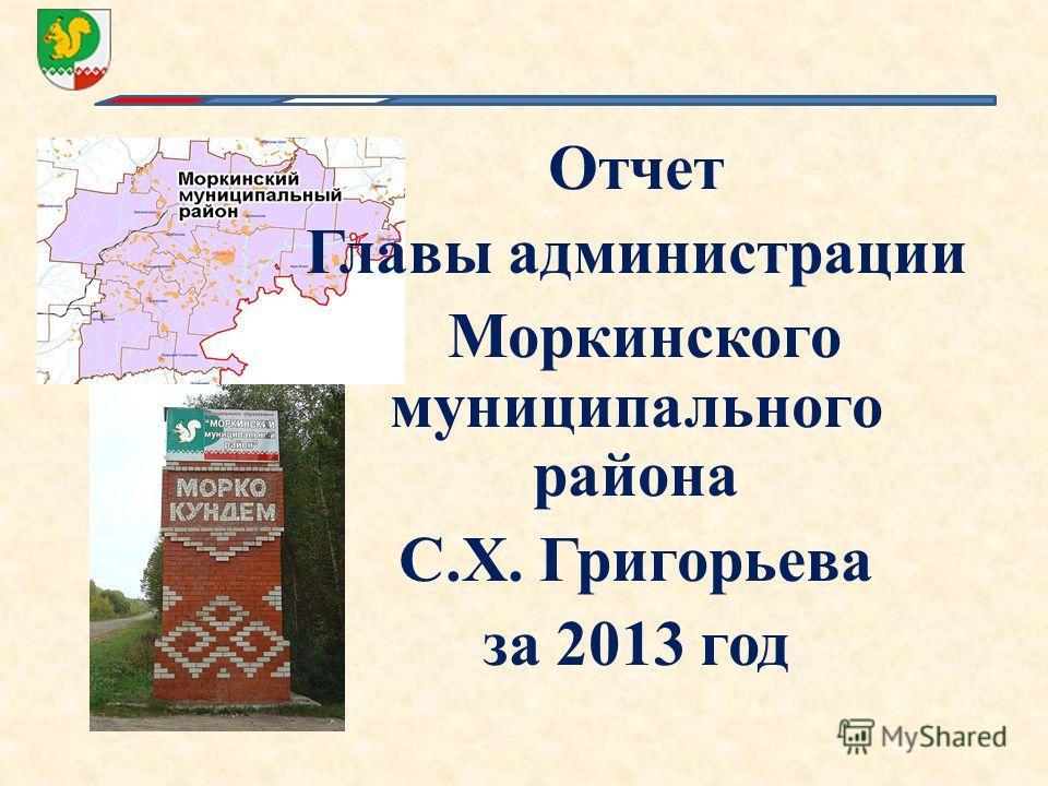 Отчет Главы администрации Моркинского муниципального района С.Х. Григорьева за 2013 год