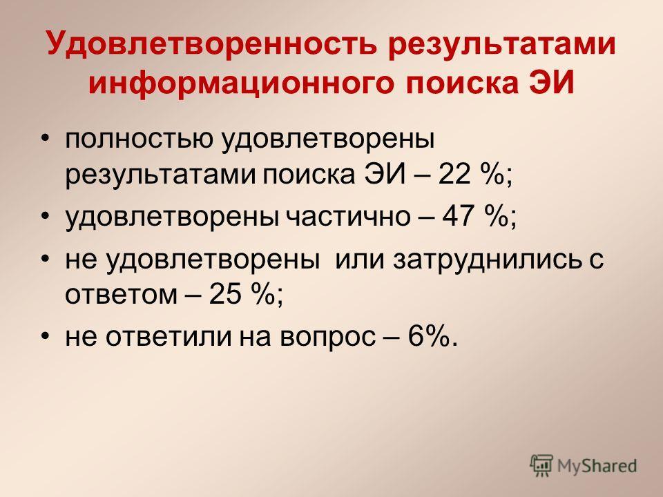 Удовлетворенность результатами информационного поиска ЭИ полностью удовлетворены результатами поиска ЭИ – 22 %; удовлетворены частично – 47 %; не удовлетворены или затруднились с ответом – 25 %; не ответили на вопрос – 6%.