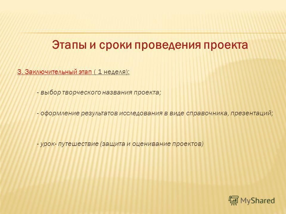 Этапы и сроки проведения проекта 3. Заключительный этап ( 1 неделя): - выбор творческого названия проекта; - оформление результатов исследования в виде справочника, презентаций; - урок- путешествие (защита и оценивание проектов)