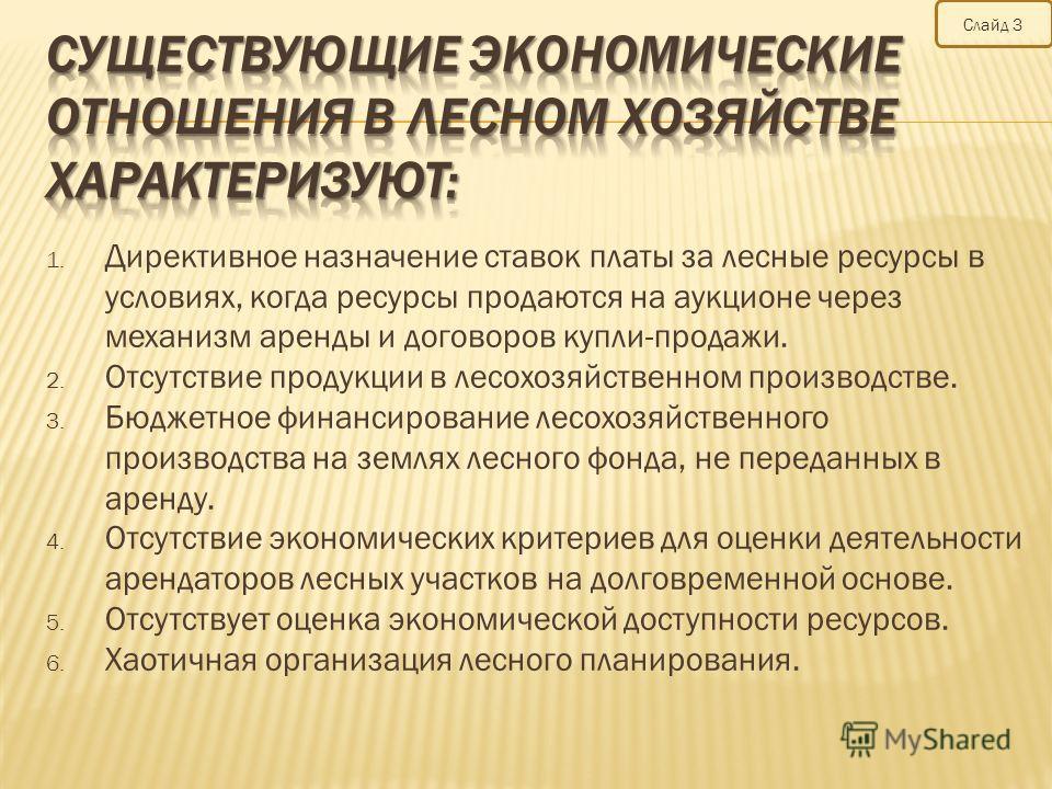 Слайд 3 1. Директивное назначение ставок платы за лесные ресурсы в условиях, когда ресурсы продаются на аукционе через механизм аренды и договоров купли-продажи. 2. Отсутствие продукции в лесохозяйственном производстве. 3. Бюджетное финансирование ле