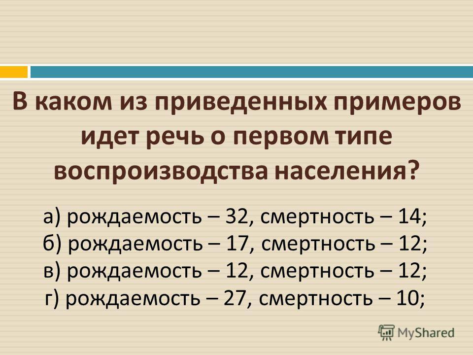 В каком из приведенных примеров идет речь о первом типе воспроизводства населения ? а ) рождаемость – 32, смертность – 14; б ) рождаемость – 17, смертность – 12; в ) рождаемость – 12, смертность – 12; г ) рождаемость – 27, смертность – 10;