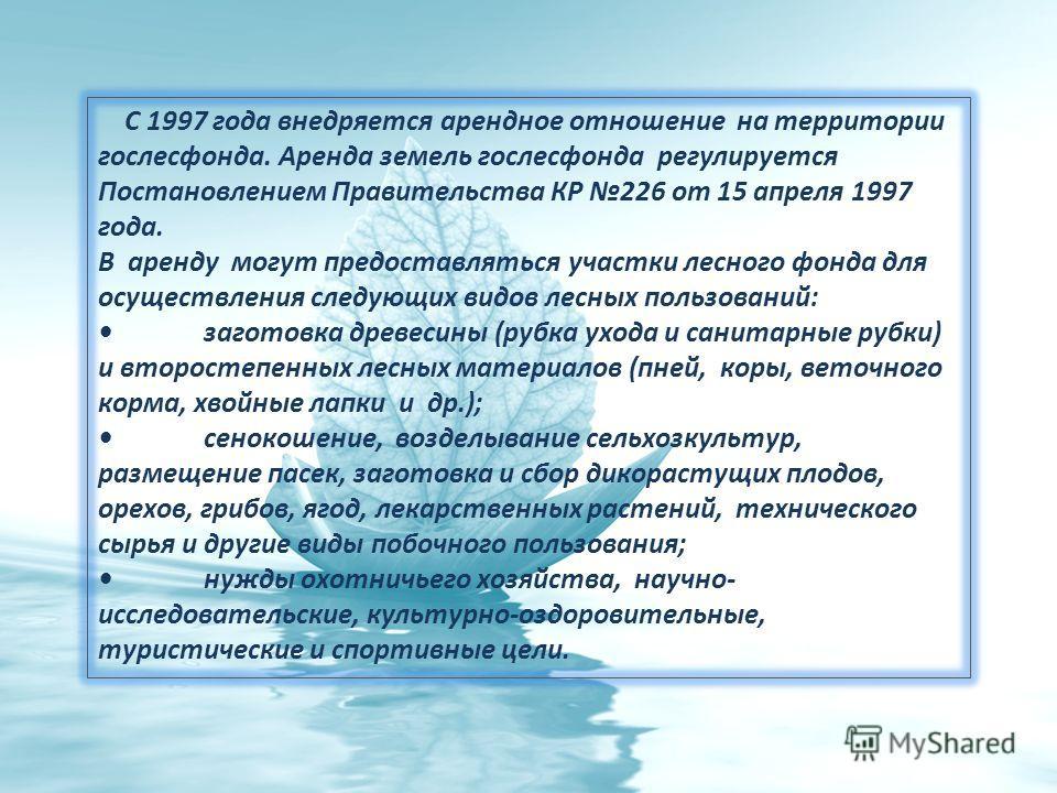 С 1997 года внедряется арендное отношение на территории гослесфонда. Аренда земель гослесфонда регулируется Постановлением Правительства КР 226 от 15 апреля 1997 года. В аренду могут предоставляться участки лесного фонда для осуществления следующих в