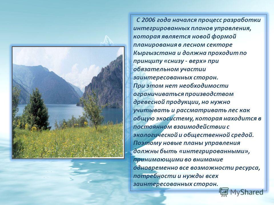 С 2006 года начался процесс разработки интегрированных планов управления, которая является новой формой планирования в лесном секторе Кыргызстана и должна проходит по принципу «снизу - верх» при обязательном участии заинтересованных сторон. При этом
