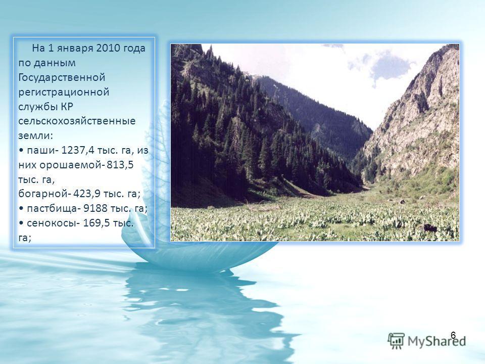 6 На 1 января 2010 года по данным Государственной регистрационной службы КР сельскохозяйственные земли: паши- 1237,4 тыс. га, из них орошаемой- 813,5 тыс. га, богарной- 423,9 тыс. га; пастбища- 9188 тыс. га; сенокосы- 169,5 тыс. га;
