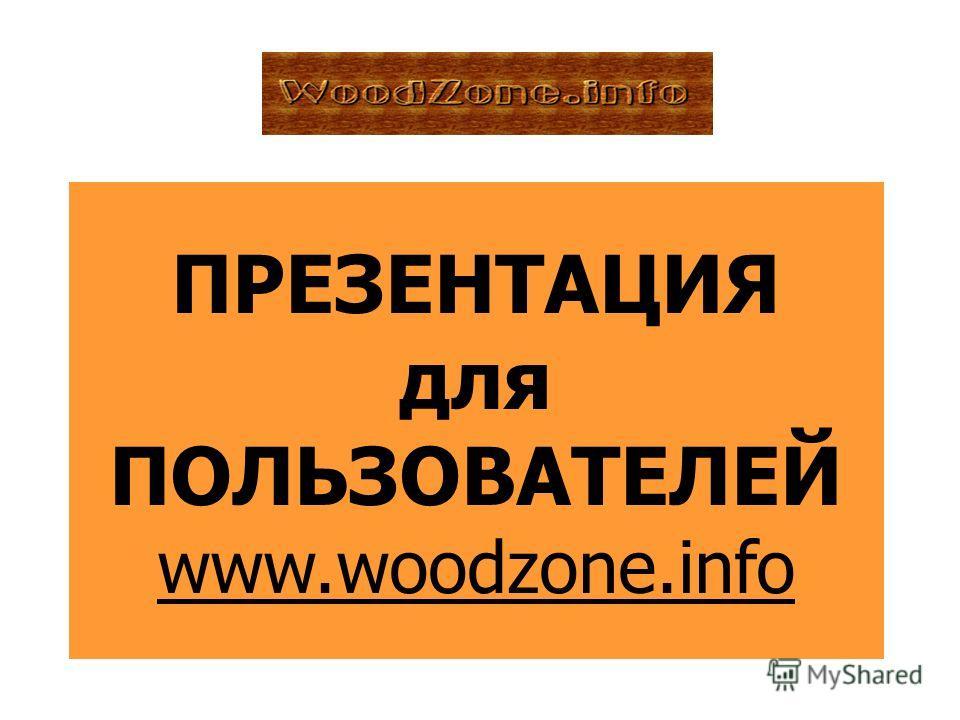 ПРЕЗЕНТАЦИЯ для ПОЛЬЗОВАТЕЛЕЙ www.woodzone.info