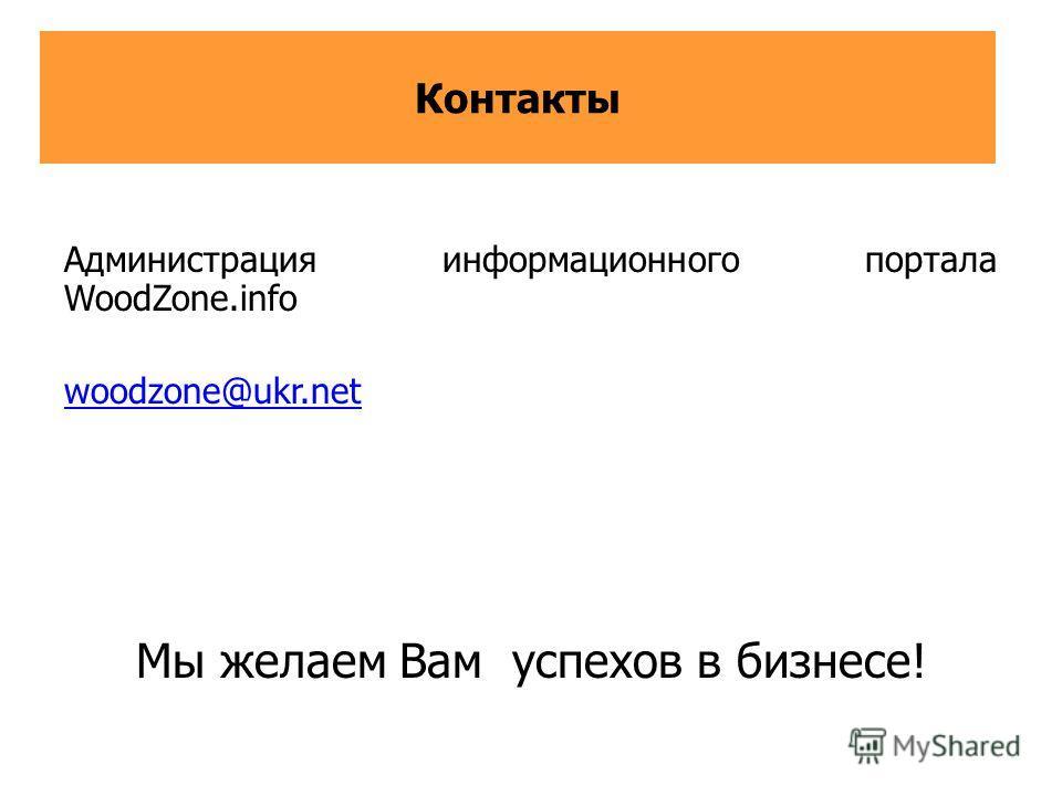 Контакты Администрация информационного портала WoodZone.info woodzone@ukr.net Мы желаем Вам успехов в бизнесе!