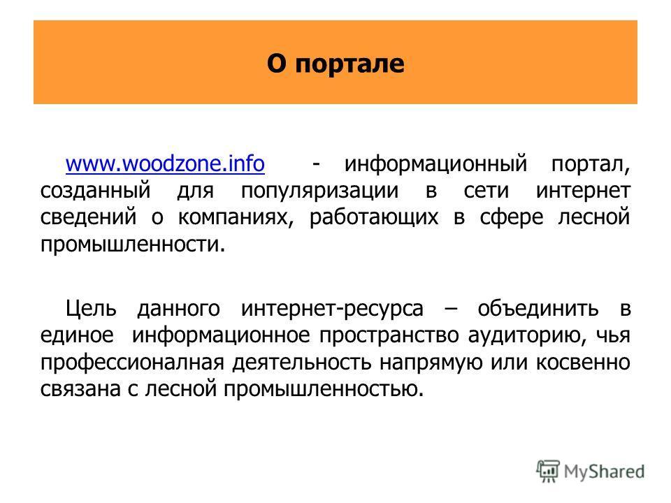 О портале www.woodzone.infowww.woodzone.info - информационный портал, созданный для популяризации в сети интернет сведений о компаниях, работающих в сфере лесной промышленности. Цель данного интернет-ресурса – объединить в единое информационное прост