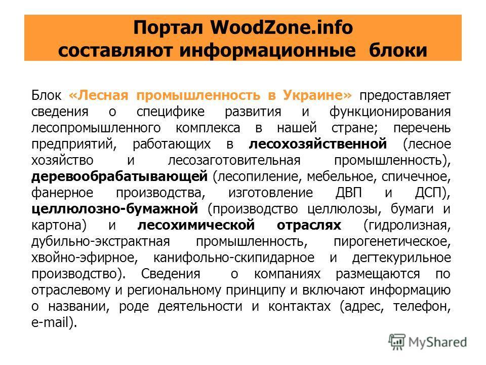 Портал WoodZone.info составляют информационные блоки Блок «Лесная промышленность в Украине» предоставляет сведения о специфике развития и функционирования лесопромышленного комплекса в нашей стране; перечень предприятий, работающих в лесохозяйственно