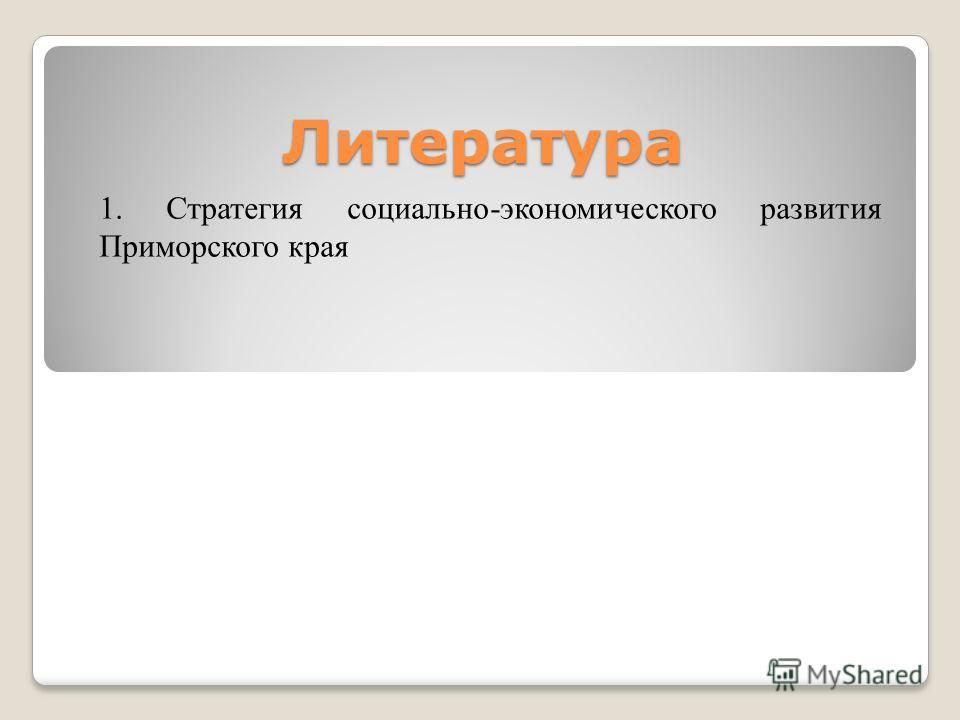 Литература 1. Стратегия социально-экономического развития Приморского края