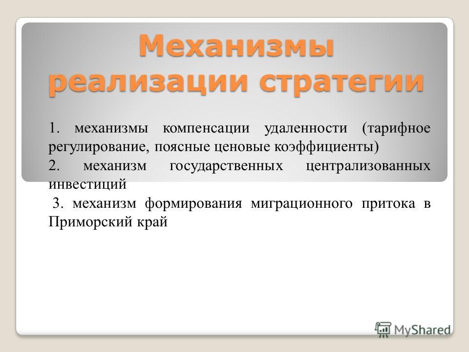 Механизмы реализации стратегии 1. механизмы компенсации удаленности (тарифное регулирование, поясные ценовые коэффициенты) 2. механизм государственных централизованных инвестиций 3. механизм формирования миграционного притока в Приморский край