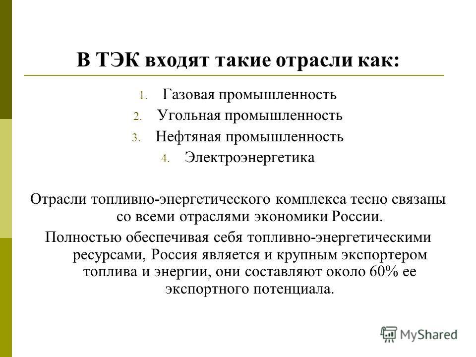 В ТЭК входят такие отрасли как: 1. Газовая промышленность 2. Угольная промышленность 3. Нефтяная промышленность 4. Электроэнергетика Отрасли топливно-энергетического комплекса тесно связаны со всеми отраслями экономики России. Полностью обеспечивая с