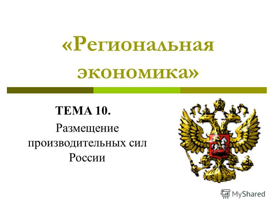 «Региональная экономика» ТЕМА 10. Размещение производительных сил России