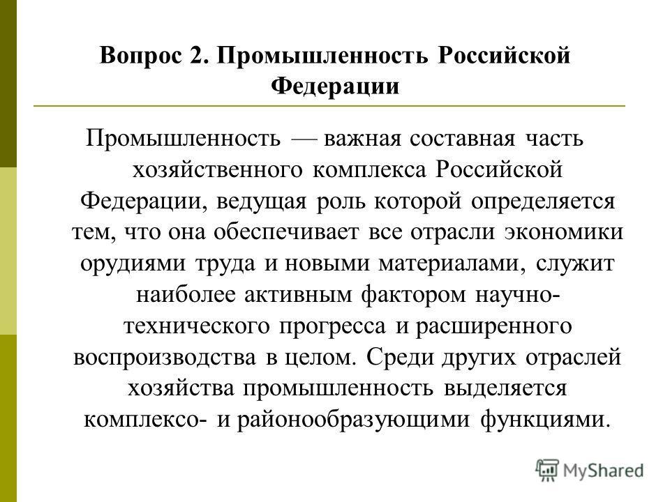 Промышленность важная составная часть хозяйственного комплекса Российской Федерации, ведущая роль которой определяется тем, что она обеспечивает все отрасли экономики орудиями труда и новыми материалами, служит наиболее активным фактором научно- техн
