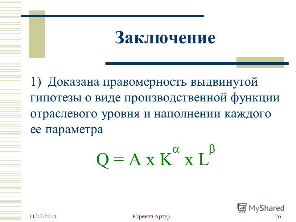11/17/2014 Юревич Артур 26 Заключение 1) Доказана правомерность выдвинутой гипотезы о виде производственной функции отраслевого уровня и наполнении каждого ее параметра Q = A x K x L