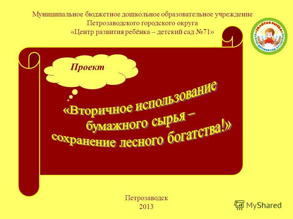 Проект Муниципальное бюджетное дошкольное образовательное учреждение Петрозаводского городского округа «Центр развития ребёнка – детский сад 71» Петрозаводск 2013