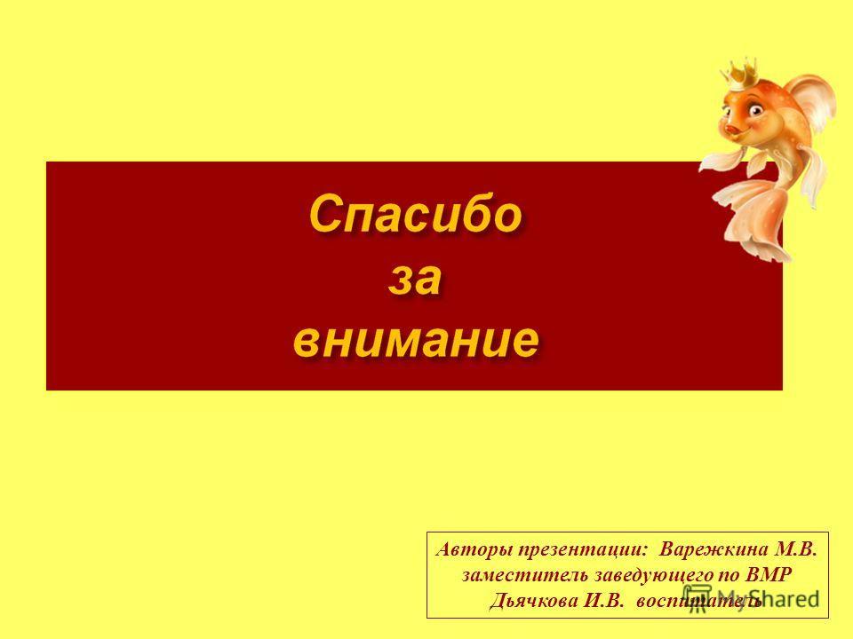 Авторы презентации: Варежкина М.В. заместитель заведующего по ВМР Дьячкова И.В. воспитатель