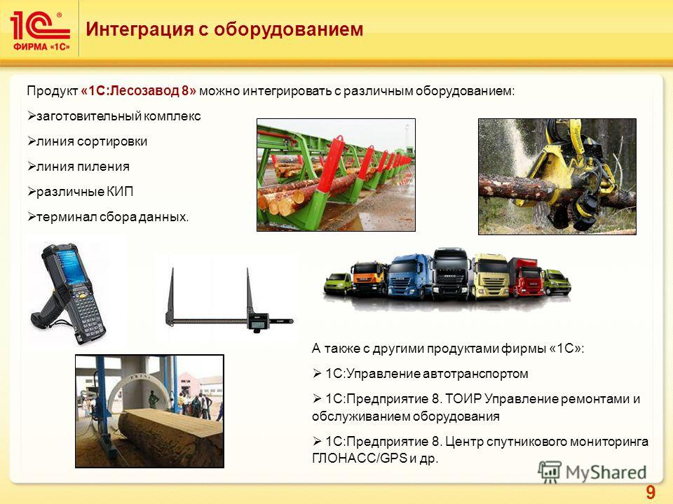 9 Интеграция с оборудованием Продукт «1С:Лесозавод 8» можно интегрировать с различным оборудованием: заготовительный комплекс линия сортировки линия пиления различные КИП терминал сбора данных. А также с другими продуктами фирмы «1С»: 1С:Управление а