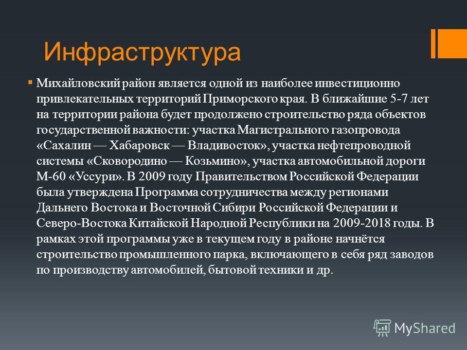 Инфраструктура Михайловский район является одной из наиболее инвестиционно привлекательных территорий Приморского края. В ближайшие 5-7 лет на территории района будет продолжено строительство ряда объектов государственной важности: участка Магистраль