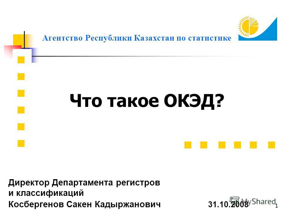 1 Что такое ОКЭД? Агентство Республики Казахстан по статистике Директор Департамента регистров и классификаций Косбергенов Сакен Кадыржанович 31.10.2008
