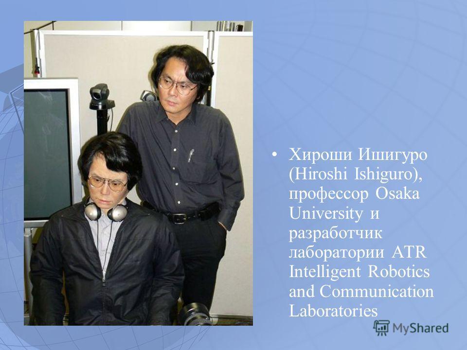 Хироши Ишигуро (Hiroshi Ishiguro), профессор Osaka University и разработчик лаборатории ATR Intelligent Robotics and Communication Laboratories