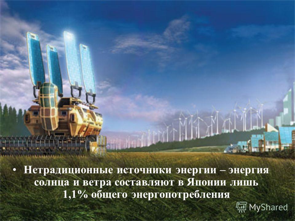 Нетрадиционные источники энергии – энергия солнца и ветра составляют в Японии лишь 1,1% общего энергопотребления